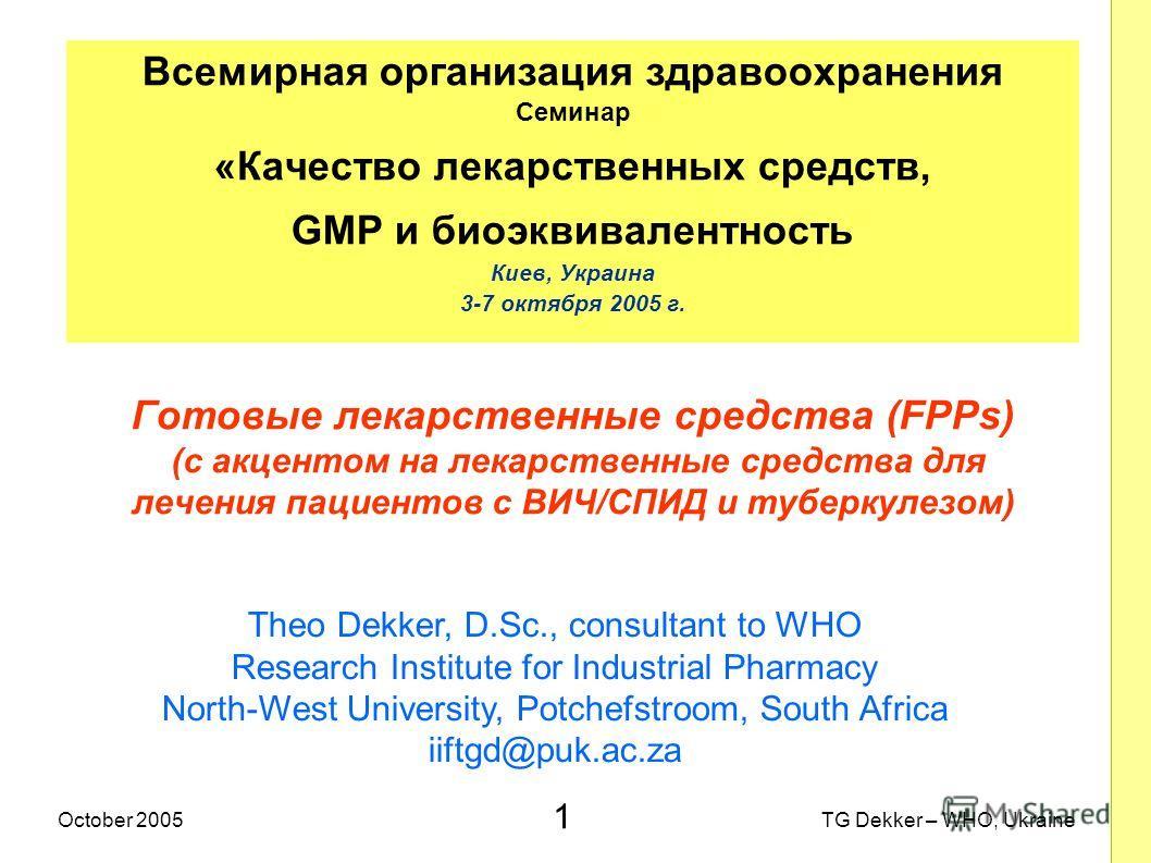1 TG Dekker – WHO, UkraineOctober 2005 Готовые лекарственные средства (FPPs) (с акцентом на лекарственные средства для лечения пациентов с ВИЧ/СПИД и туберкулезом) Всемирная организация здравоохранения Семинар «Качество лекарственных средств, GMP и б