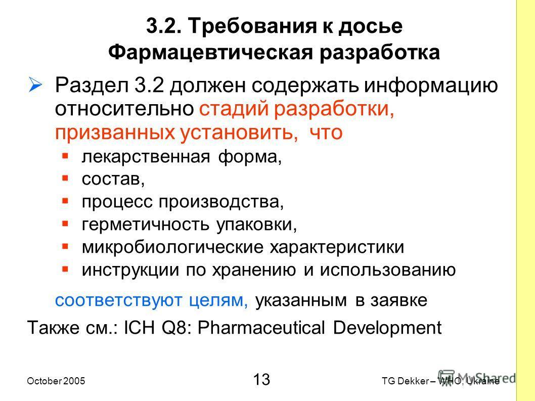 13 TG Dekker – WHO, UkraineOctober 2005 3.2. Требования к досье Фармацевтическая разработка Раздел 3.2 должен содержать информацию относительно стадий разработки, призванных установить, что лекарственная форма, состав, процесс производства, герметичн