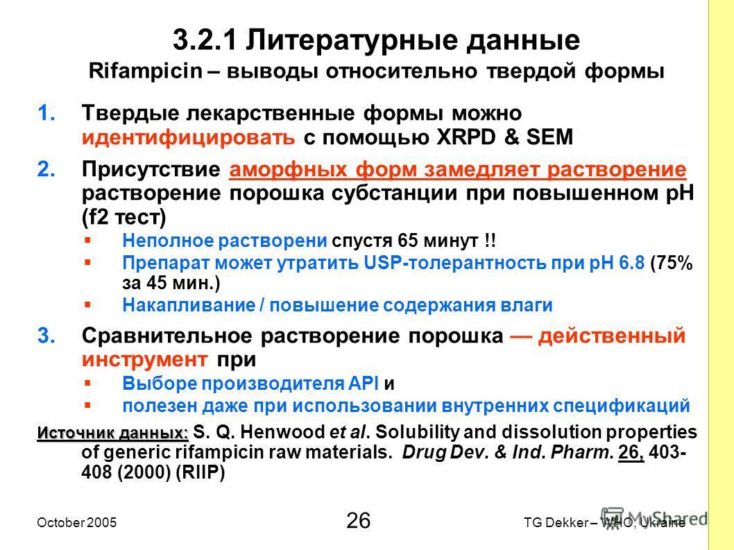 26 TG Dekker – WHO, UkraineOctober 2005 3.2.1 Литературные данные Rifampicin – выводы относительно твердой формы 1.Твердые лекарственные формы можно идентифицировать с помощью XRPD & SEM 2.Присутствие аморфных форм замедляет растворение растворение п