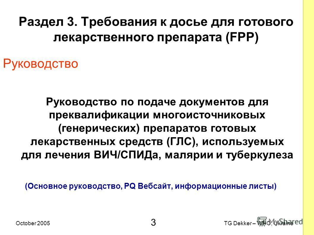3 TG Dekker – WHO, UkraineOctober 2005 Раздел 3. Требования к досье для готового лекарственного препарата (FPP) Руководство Руководство по подаче документов для преквалификации многоисточниковых (генерических) препаратов готовых лекарственных средств