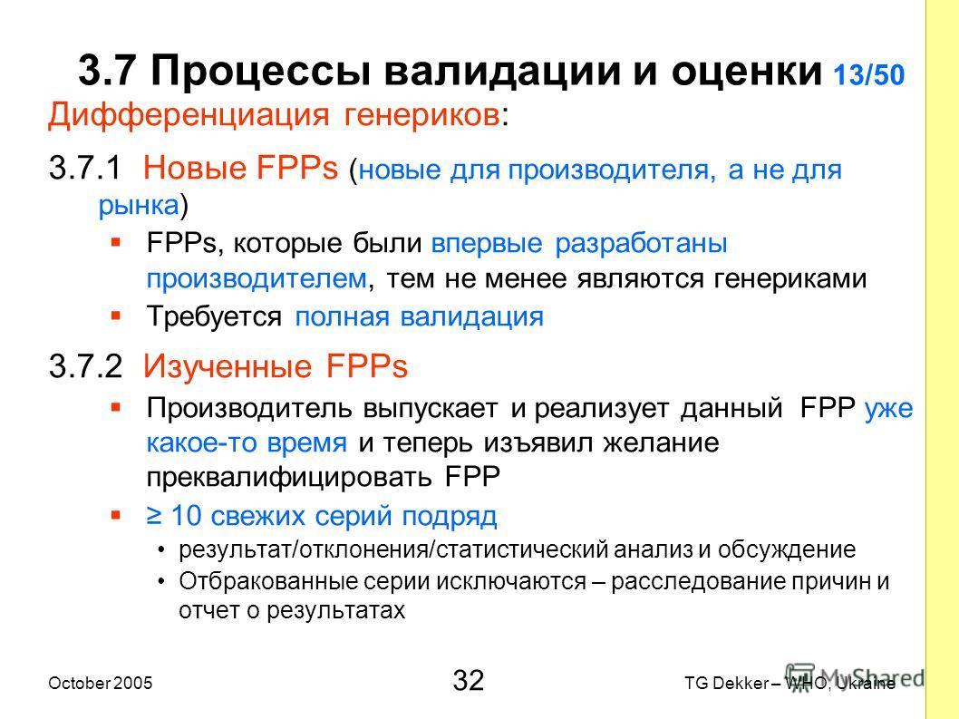 32 TG Dekker – WHO, UkraineOctober 2005 3.7 Процессы валидации и оценки 13/50 Дифференциация генериков: 3.7.1 Новые FPPs (новые для производителя, а не для рынка) FPPs, которые были впервые разработаны производителем, тем не менее являются генериками
