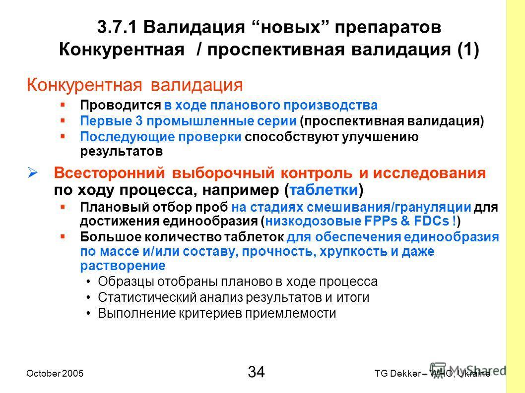34 TG Dekker – WHO, UkraineOctober 2005 3.7.1 Валидация новых препаратов Конкурентная / проспективная валидация (1) Конкурентная валидация Проводится в ходе планового производства Первые 3 промышленные серии (проспективная валидация) Последующие пров
