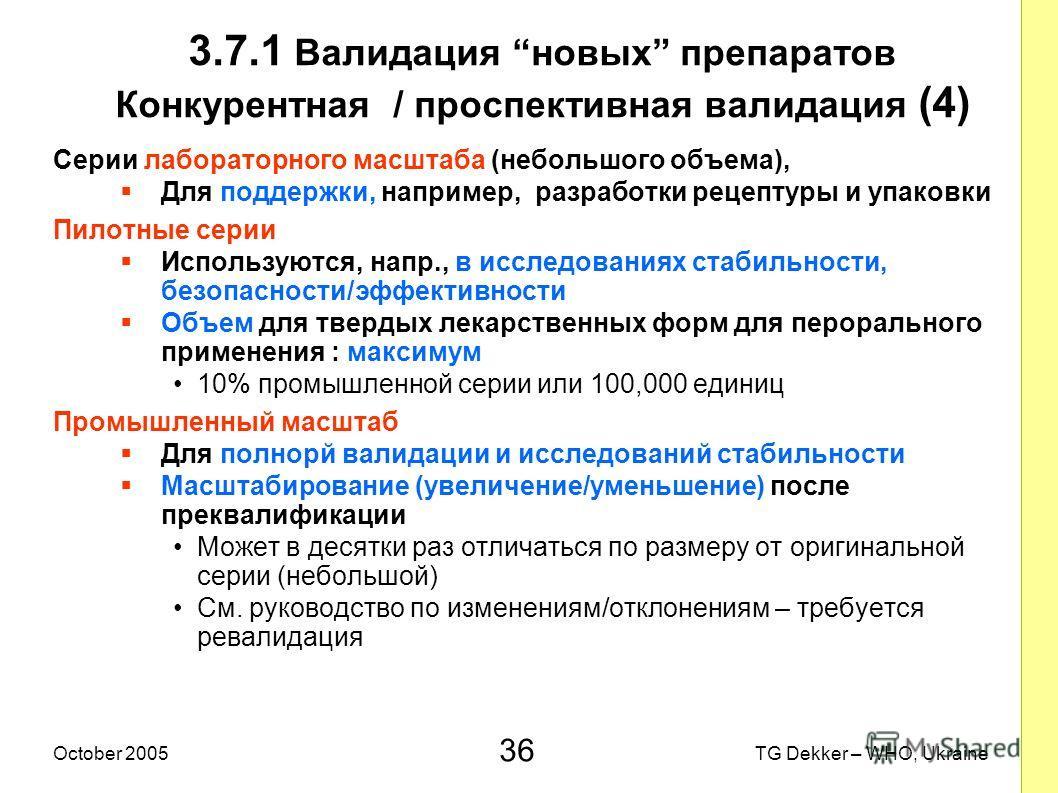 36 TG Dekker – WHO, UkraineOctober 2005 3.7.1 Валидация новых препаратов Конкурентная / проспективная валидация (4) Серии лабораторного масштаба (небольшого объема), Для поддержки, например, разработки рецептуры и упаковки Пилотные серии Используются