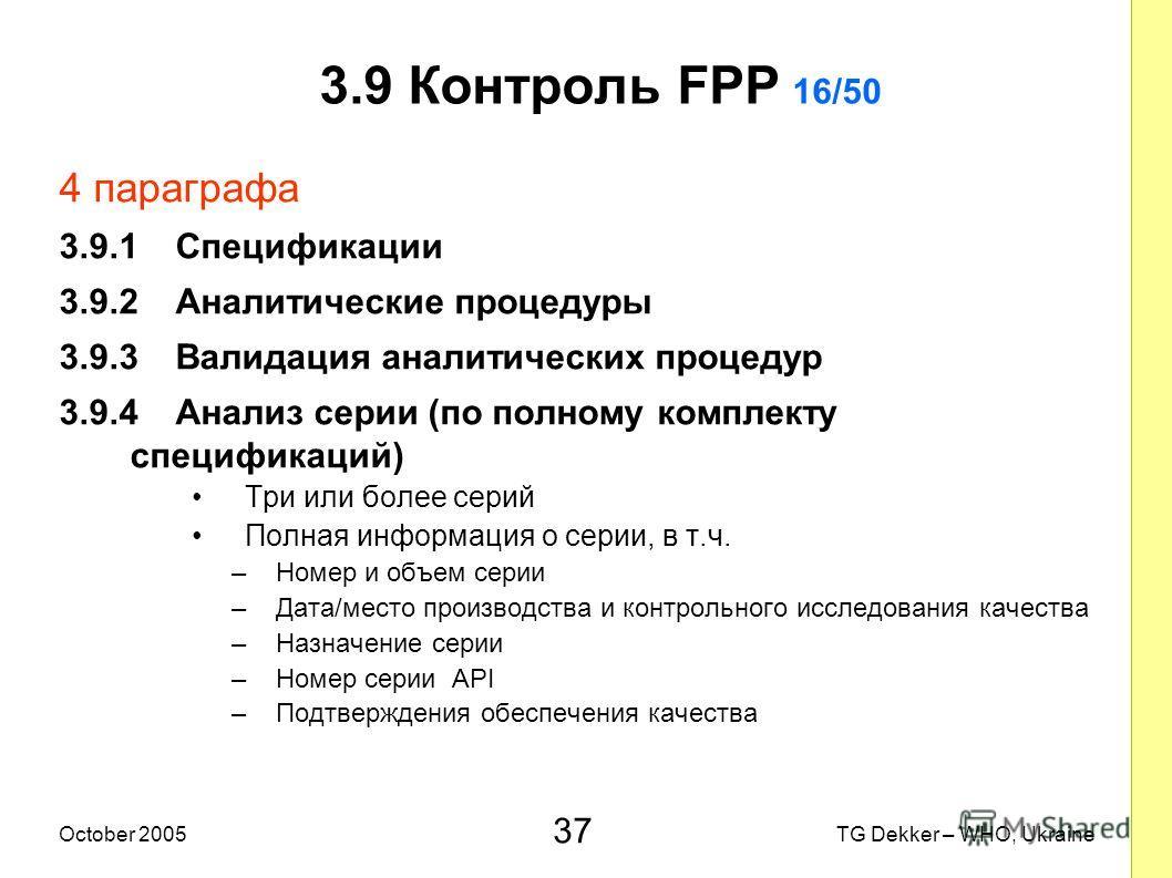 37 TG Dekker – WHO, UkraineOctober 2005 3.9 Контроль FPP 16/50 4 параграфа 3.9.1 Спецификации 3.9.2 Аналитические процедуры 3.9.3 Валидация аналитических процедур 3.9.4 Анализ серии (по полному комплекту спецификаций) Три или более серий Полная инфор