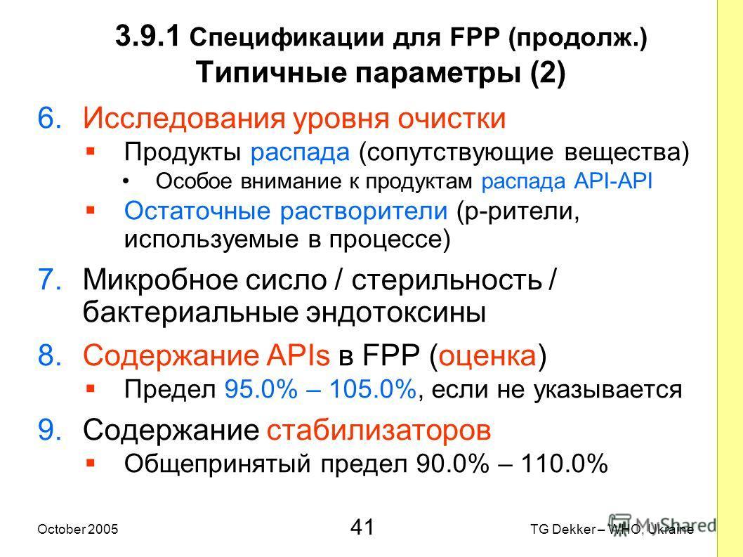 41 TG Dekker – WHO, UkraineOctober 2005 3.9.1 Спецификации для FPP (продолж.) Типичные параметры (2) 6.Исследования уровня очистки Продукты распада (сопутствующие вещества) Особое внимание к продуктам распада API-API Остаточные растворители (р-рители