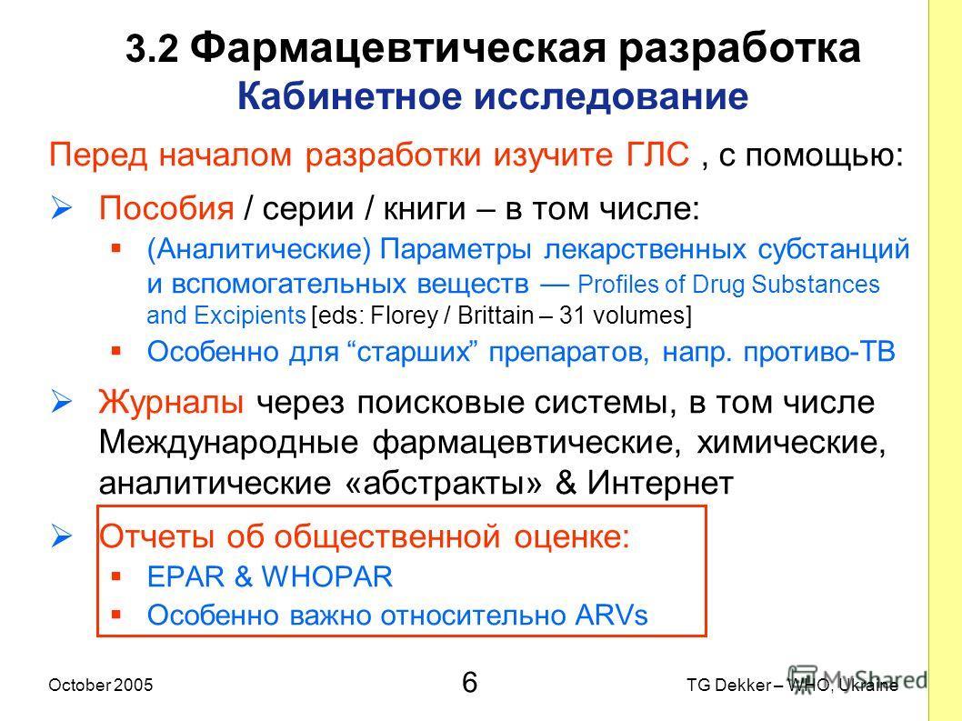 6 TG Dekker – WHO, UkraineOctober 2005 3.2 Фармацевтическая разработка Кабинетное исследование Перед началом разработки изучите ГЛС, с помощью: Пособия / серии / книги – в том числе: (Аналитические) Параметры лекарственных субстанций и вспомогательны