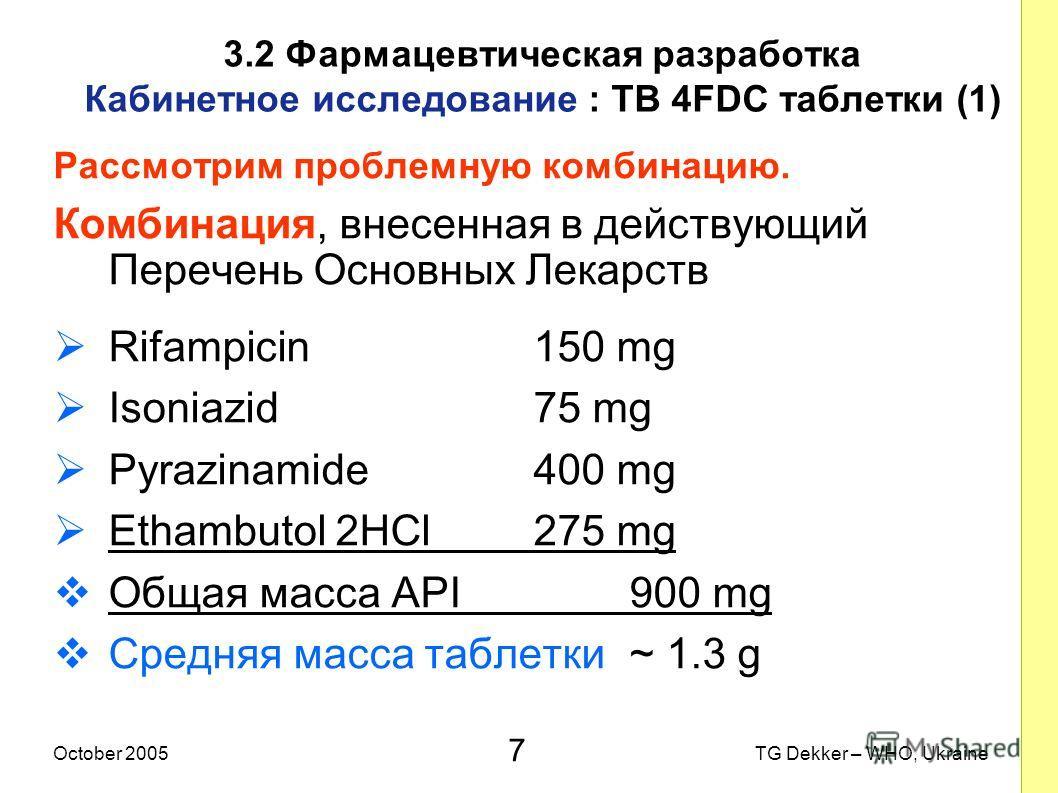 7 TG Dekker – WHO, UkraineOctober 2005 3.2 Фармацевтическая разработка Кабинетное исследование : TB 4FDC таблетки (1) Рассмотрим проблемную комбинацию. Комбинация, внесенная в действующий Перечень Основных Лекарств Rifampicin150 mg Isoniazid75 mg Pyr
