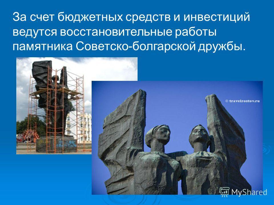 За счет бюджетных средств и инвестиций ведутся восстановительные работы памятника Советско-болгарской дружбы.