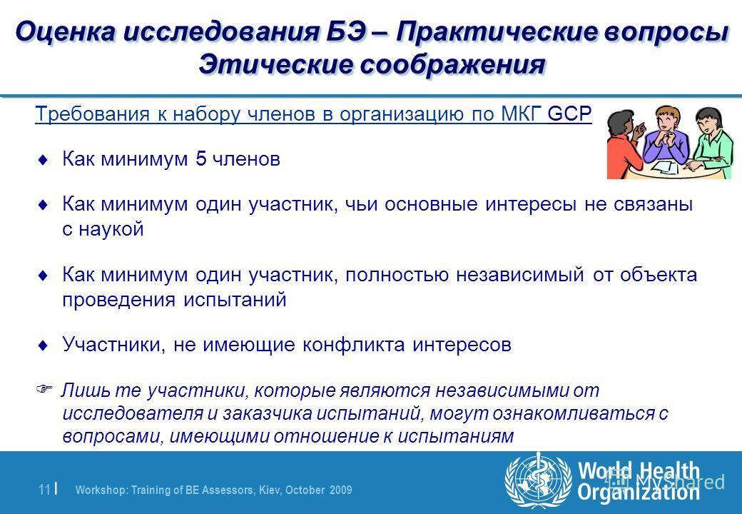 Workshop: Training of BE Assessors, Kiev, October 2009 11 | Оценка исследования БЭ – Практические вопросы Этические соображения Требования к набору членов в организацию по МКГ GCP Как минимум 5 членов Как минимум один участник, чьи основные интересы