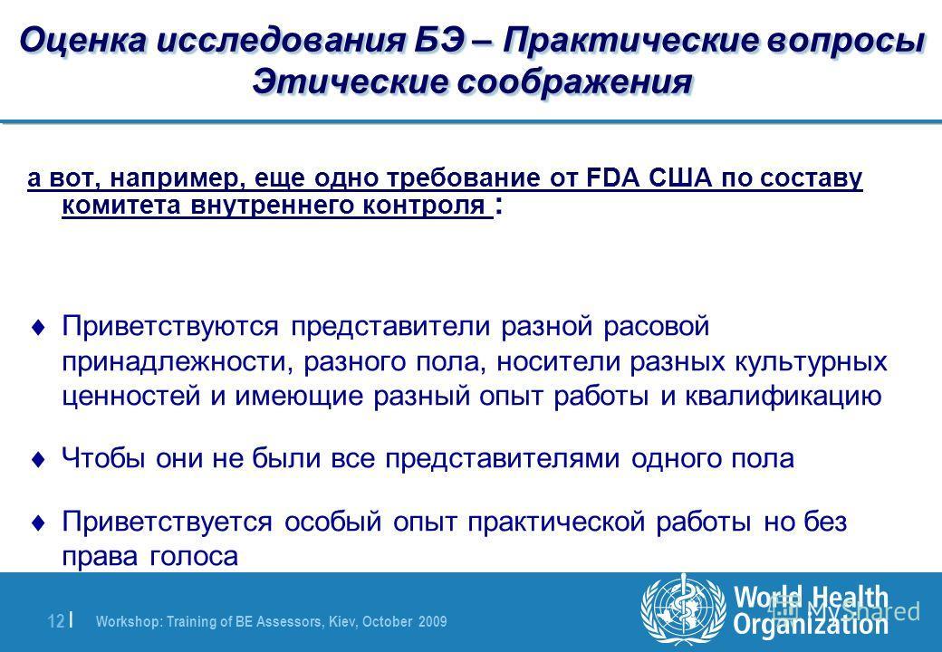 Workshop: Training of BE Assessors, Kiev, October 2009 12 | Оценка исследования БЭ – Практические вопросы Этические соображения а вот, например, еще одно требование от FDA США по составу комитета внутреннего контроля : Приветствуются представители ра
