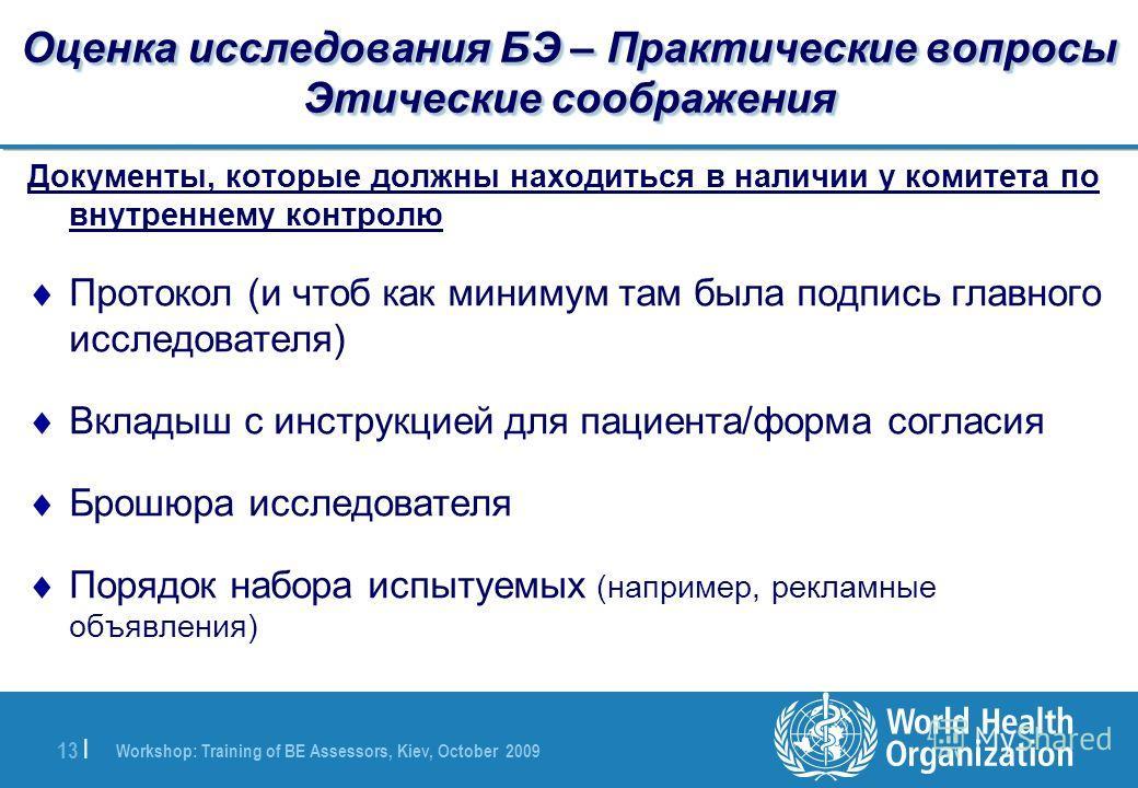 Workshop: Training of BE Assessors, Kiev, October 2009 13 | Оценка исследования БЭ – Практические вопросы Этические соображения Документы, которые должны находиться в наличии у комитета по внутреннему контролю Протокол (и чтоб как минимум там была по