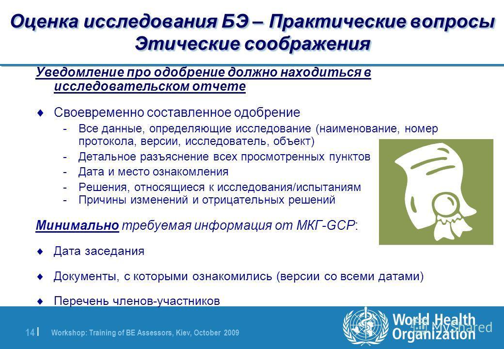Workshop: Training of BE Assessors, Kiev, October 2009 14 | Оценка исследования БЭ – Практические вопросы Этические соображения Уведомление про одобрение должно находиться в исследовательском отчете Своевременно составленное одобрение -Все данные, оп