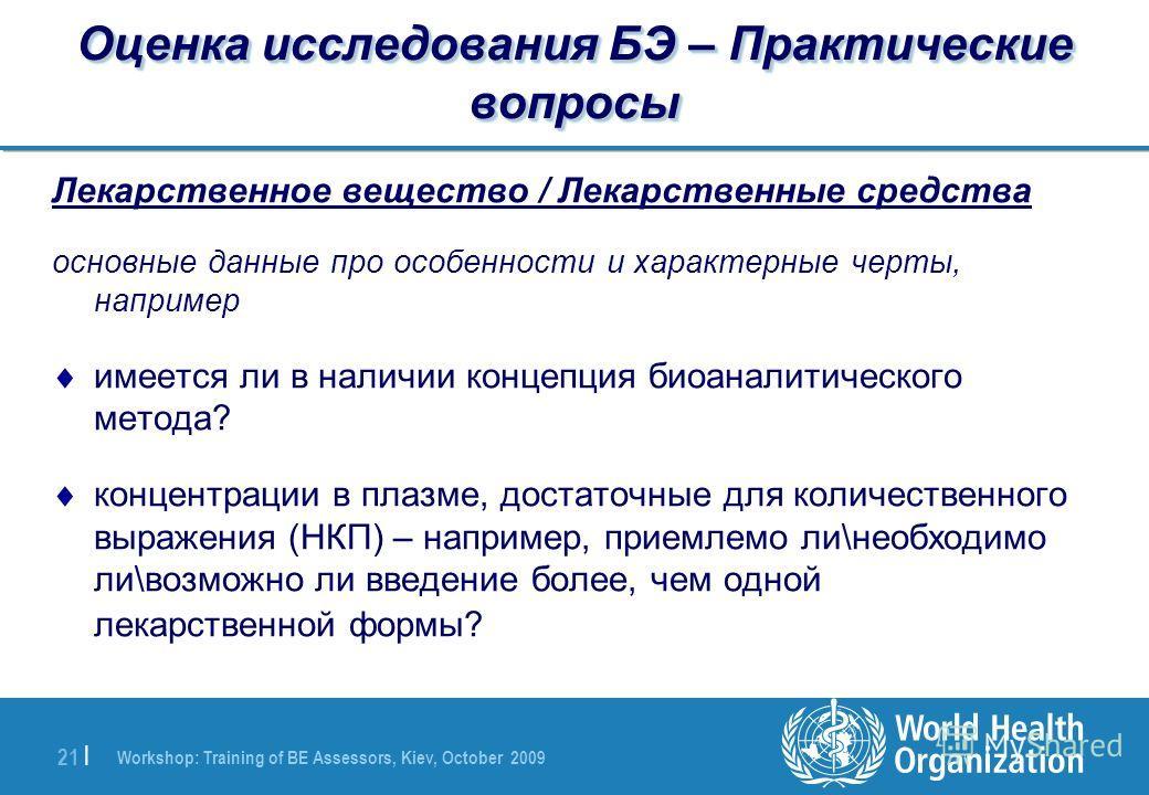 Workshop: Training of BE Assessors, Kiev, October 2009 21 | Оценка исследования БЭ – Практические вопросы Лекарственное вещество / Лекарственные средства основные данные про особенности и характерные черты, например имеется ли в наличии концепция био