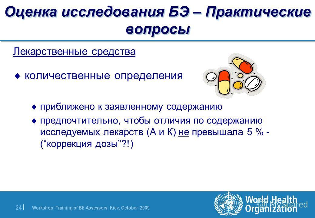 Workshop: Training of BE Assessors, Kiev, October 2009 24 | Оценка исследования БЭ – Практические вопросы Лекарственные средства количественные определения приближено к заявленному содержанию предпочтительно, чтобы отличия по содержанию исследуемых л