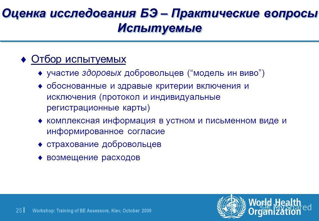 Workshop: Training of BE Assessors, Kiev, October 2009 25 | Оценка исследования БЭ – Практические вопросы Испытуемые Отбор испытуемых участие здоровых добровольцев (модель ин виво) обоснованные и здравые критерии включения и исключения (протокол и ин