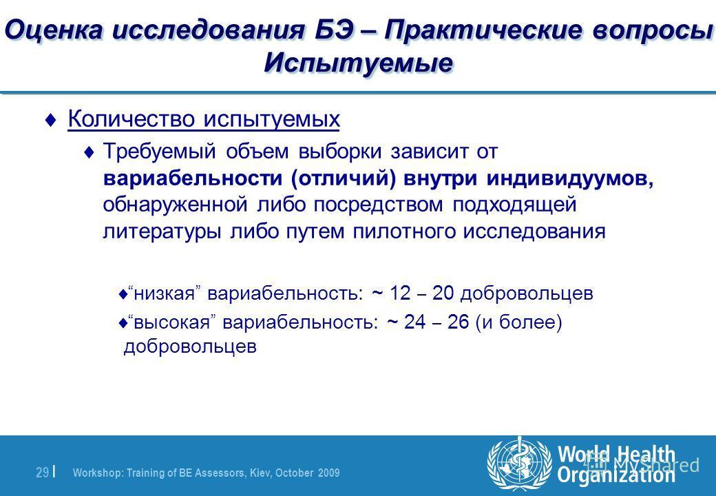 Workshop: Training of BE Assessors, Kiev, October 2009 29 | Оценка исследования БЭ – Практические вопросы Испытуемые Количество испытуемых Требуемый объем выборки зависит от вариабельности (отличий) внутри индивидуумов, обнаруженной либо посредством