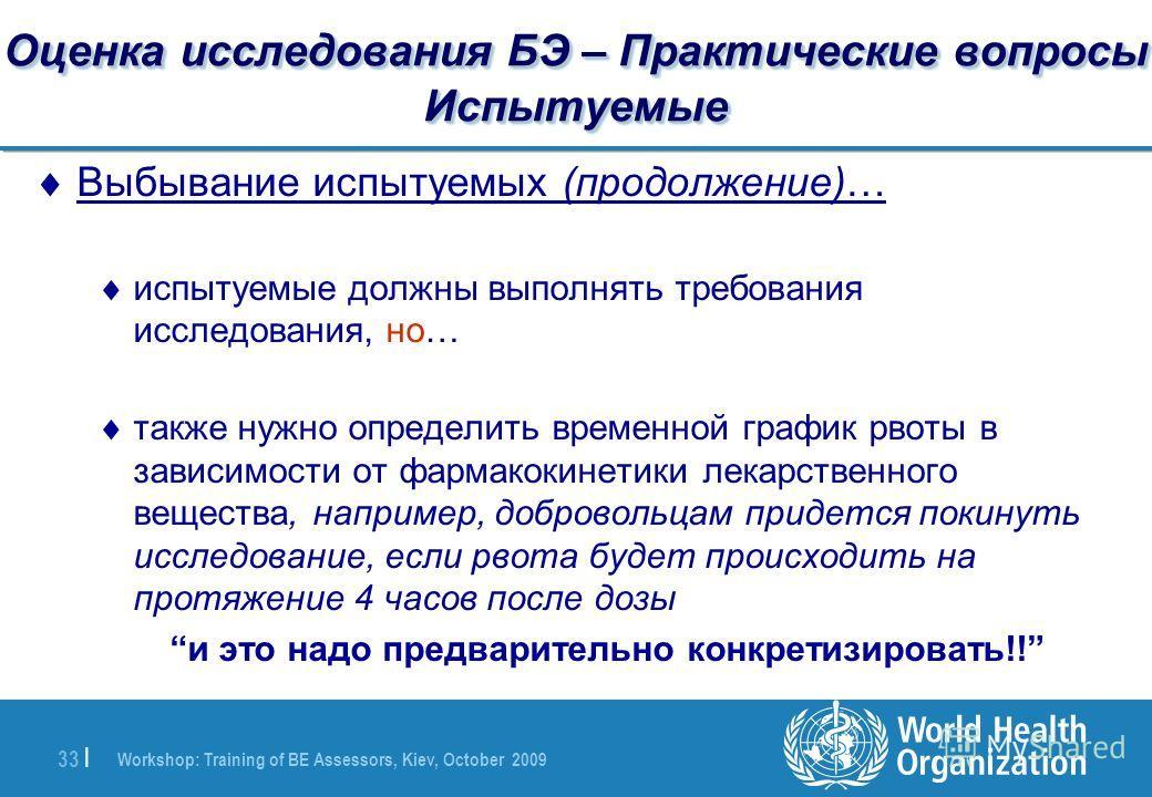Workshop: Training of BE Assessors, Kiev, October 2009 33 | Оценка исследования БЭ – Практические вопросы Испытуемые Выбывание испытуемых (продолжение)… испытуемые должны выполнять требования исследования, но… также нужно определить временной график