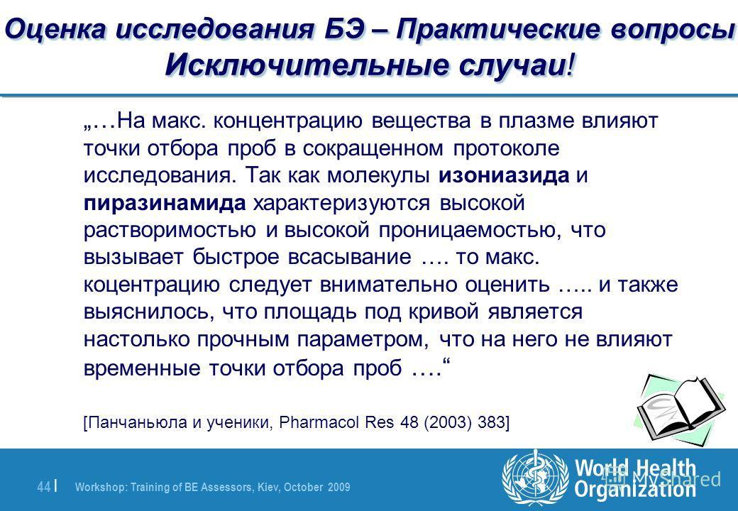 Workshop: Training of BE Assessors, Kiev, October 2009 44 | Оценка исследования БЭ – Практические вопросы Исключительные случаи! … На макс. концентрацию вещества в плазме влияют точки отбора проб в сокращенном протоколе исследования. Так как молекулы
