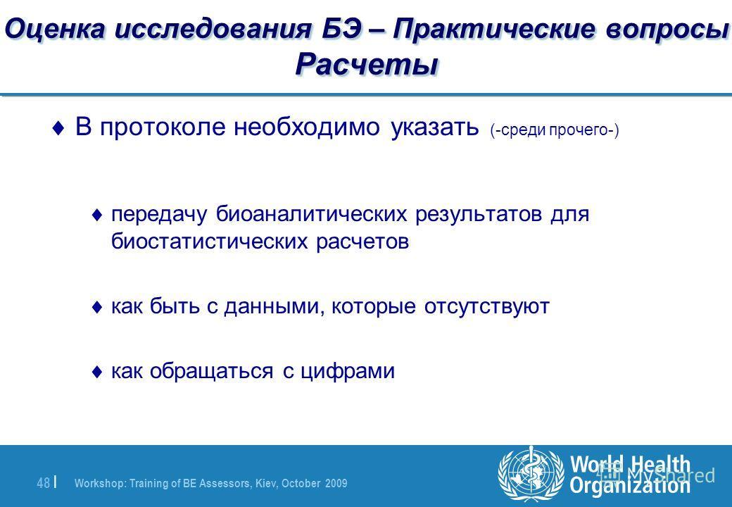 Workshop: Training of BE Assessors, Kiev, October 2009 48 | Оценка исследования БЭ – Практические вопросы Расчеты В протоколе необходимо указать (-среди прочего-) передачу биоаналитических результатов для биостатистических расчетов как быть с данными
