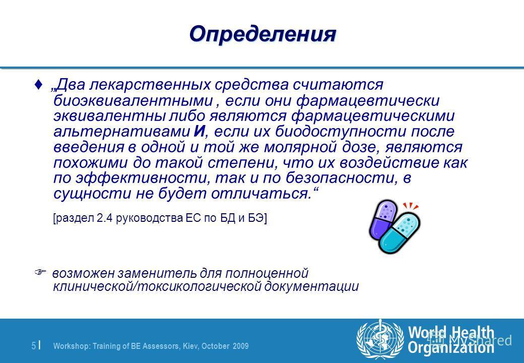 Workshop: Training of BE Assessors, Kiev, October 2009 5 |5 | Определения Два лекарственных средства считаются биоэквивалентными, если они фармацевтически эквивалентны либо являются фармацевтическими альтернативами И, если их биодоступности после вве