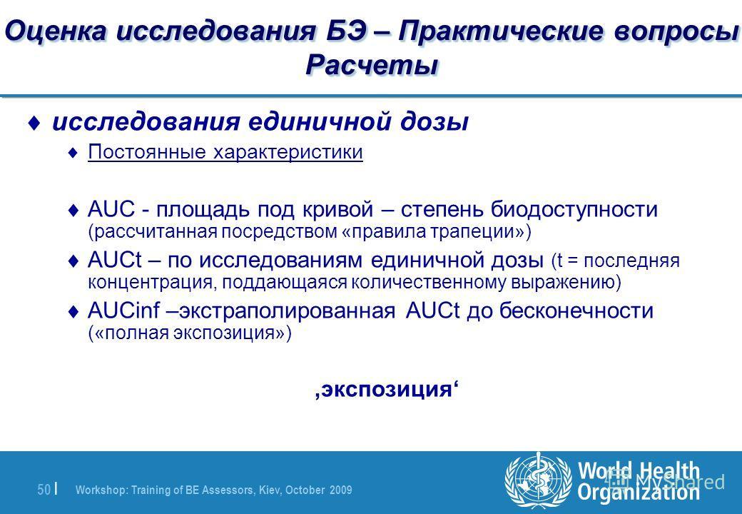 Workshop: Training of BE Assessors, Kiev, October 2009 50 | Оценка исследования БЭ – Практические вопросы Расчеты исследования единичной дозы Постоянные характеристики AUC - площадь под кривой – степень биодоступности (рассчитанная посредством «прави