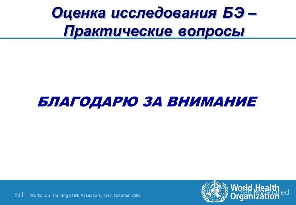 Workshop: Training of BE Assessors, Kiev, October 2009 54 | Оценка исследования БЭ – Практические вопросы БЛАГОДАРЮ ЗА ВНИМАНИЕ