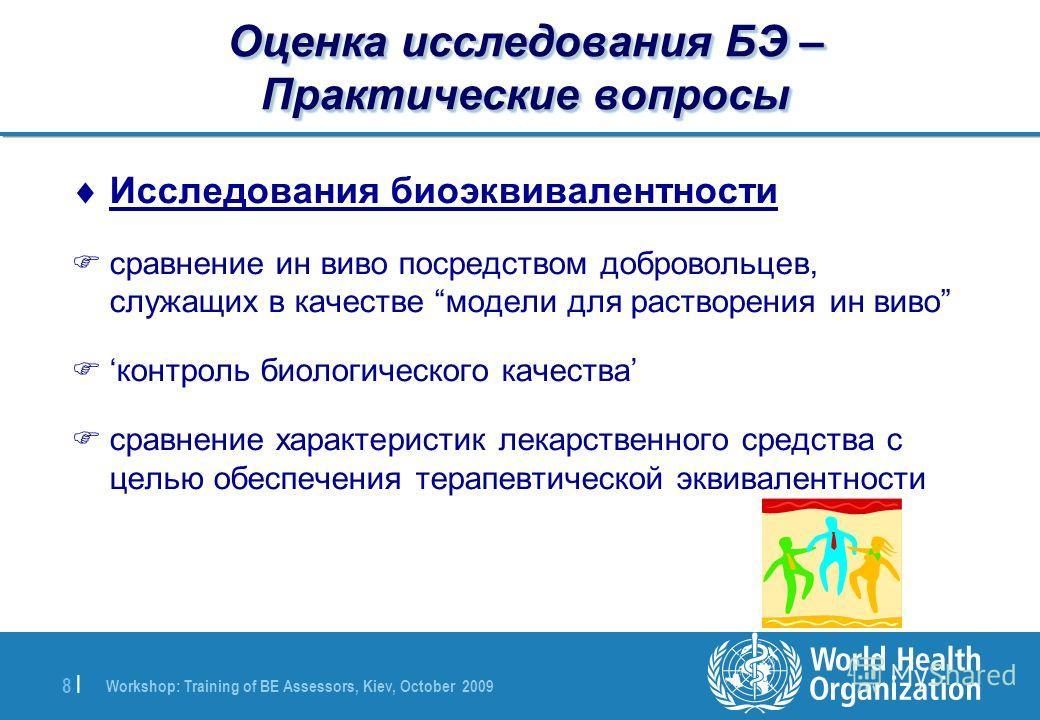 Workshop: Training of BE Assessors, Kiev, October 2009 8 |8 | Оценка исследования БЭ – Практические вопросы Исследования биоэквивалентности Fсравнение ин виво посредством добровольцев, служащих в качестве модели для растворения ин виво Fконтроль биол