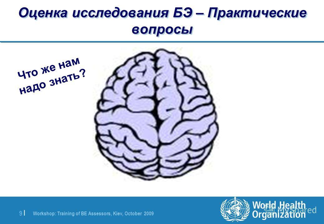 Workshop: Training of BE Assessors, Kiev, October 2009 9 |9 | Оценка исследования БЭ – Практические вопросы Что же нам надо знать?