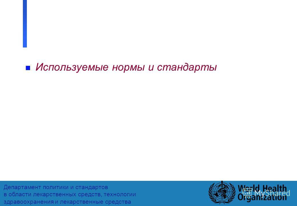 16 Департамент политики и стандартов в области лекарственных средств, технологии здравоохранения и лекарственные средства n Используемые нормы и стандарты