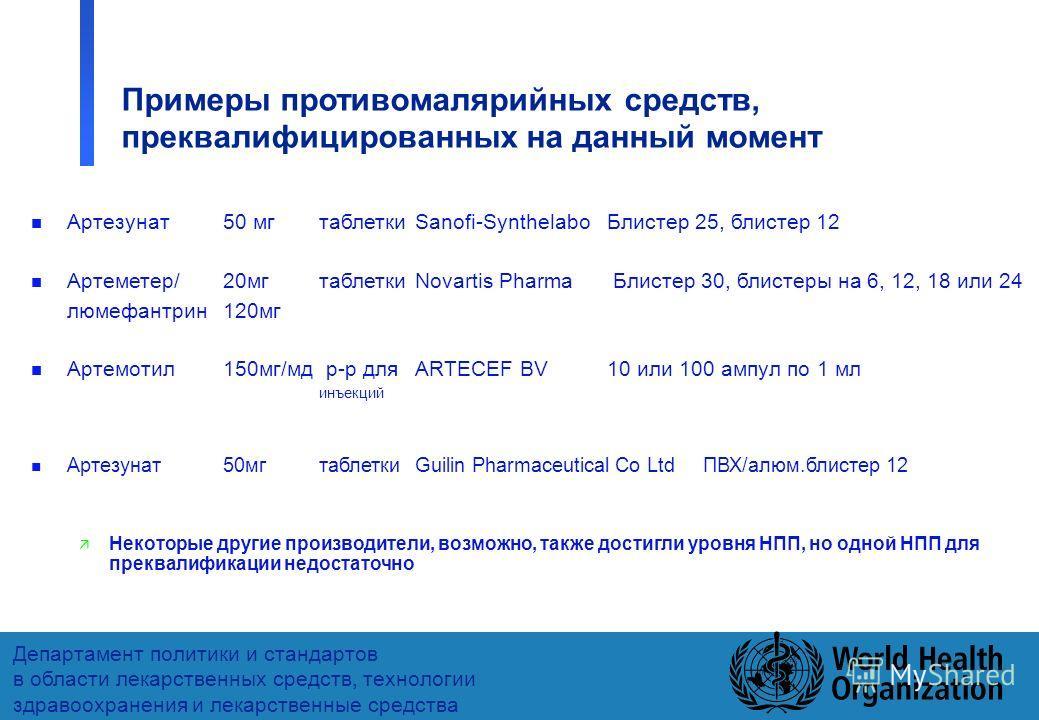 38 Департамент политики и стандартов в области лекарственных средств, технологии здравоохранения и лекарственные средства Примеры противомалярийных средств, преквалифицированных на данный момент n Артезунат 50 мгтаблетки Sanofi-Synthelabo Блистер 25,