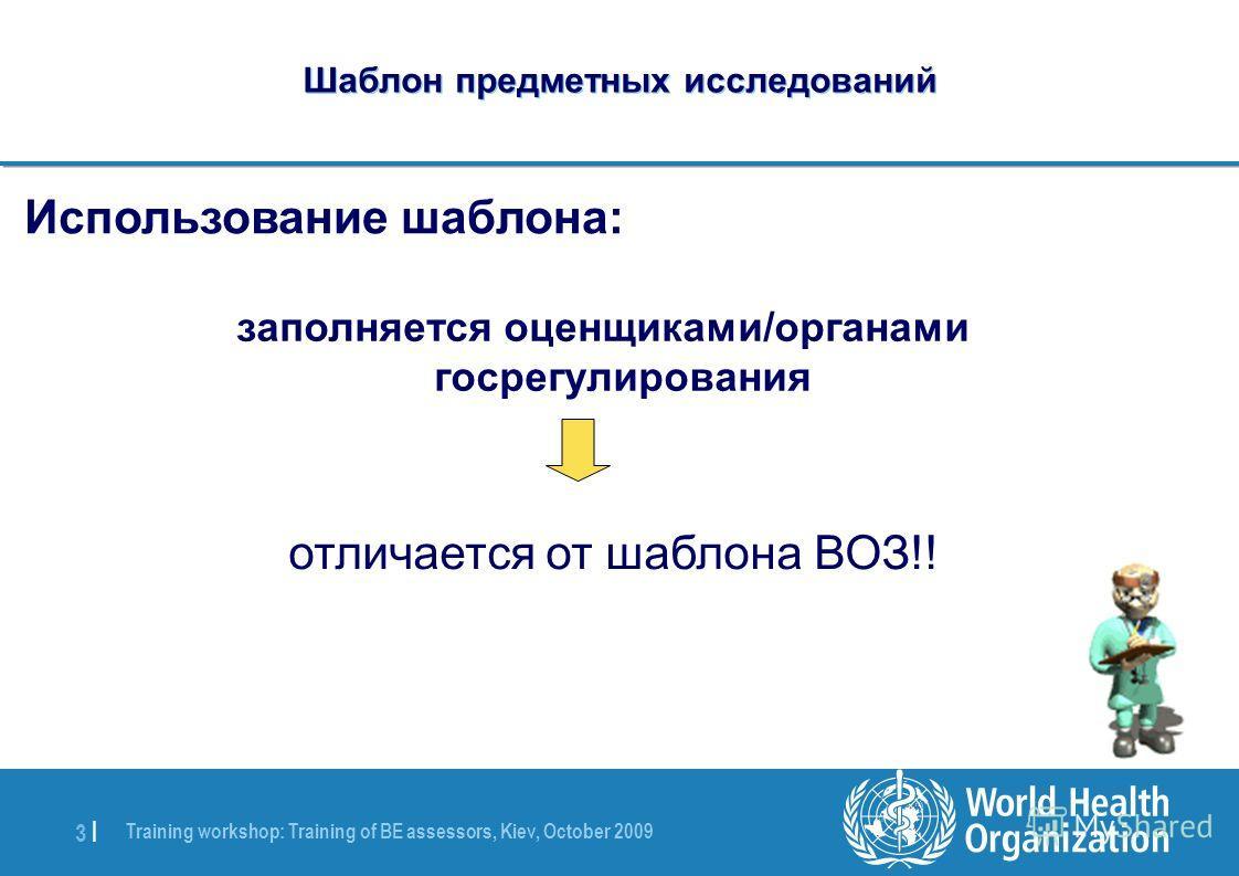 Training workshop: Training of BE assessors, Kiev, October 2009 3 |3 | Шаблон предметных исследований Использование шаблона: заполняется оценщиками/органами госрегулирования отличается от шаблона ВОЗ!!