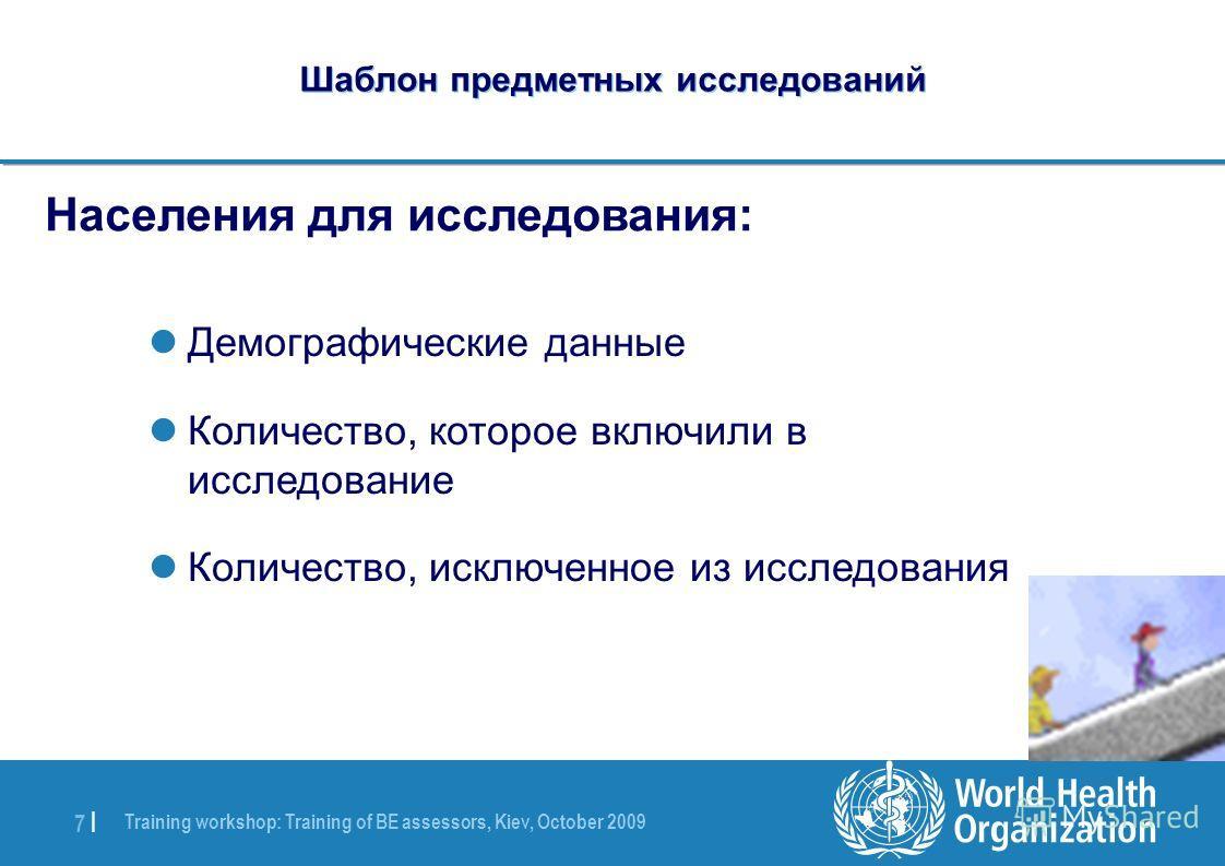 Training workshop: Training of BE assessors, Kiev, October 2009 7 |7 | Шаблон предметных исследований Населения для исследования: Демографические данные Количество, которое включили в исследование Количество, исключенное из исследования