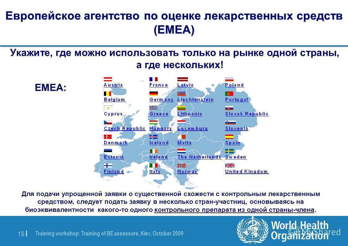 Training workshop: Training of BE assessors, Kiev, October 2009 15 | Европейское агентство по оценке лекарственных средств (EMEA) Укажите, где можно использовать только на рынке одной страны, а где нескольких! EMEA: Для подачи упрощенной заявки о сущ