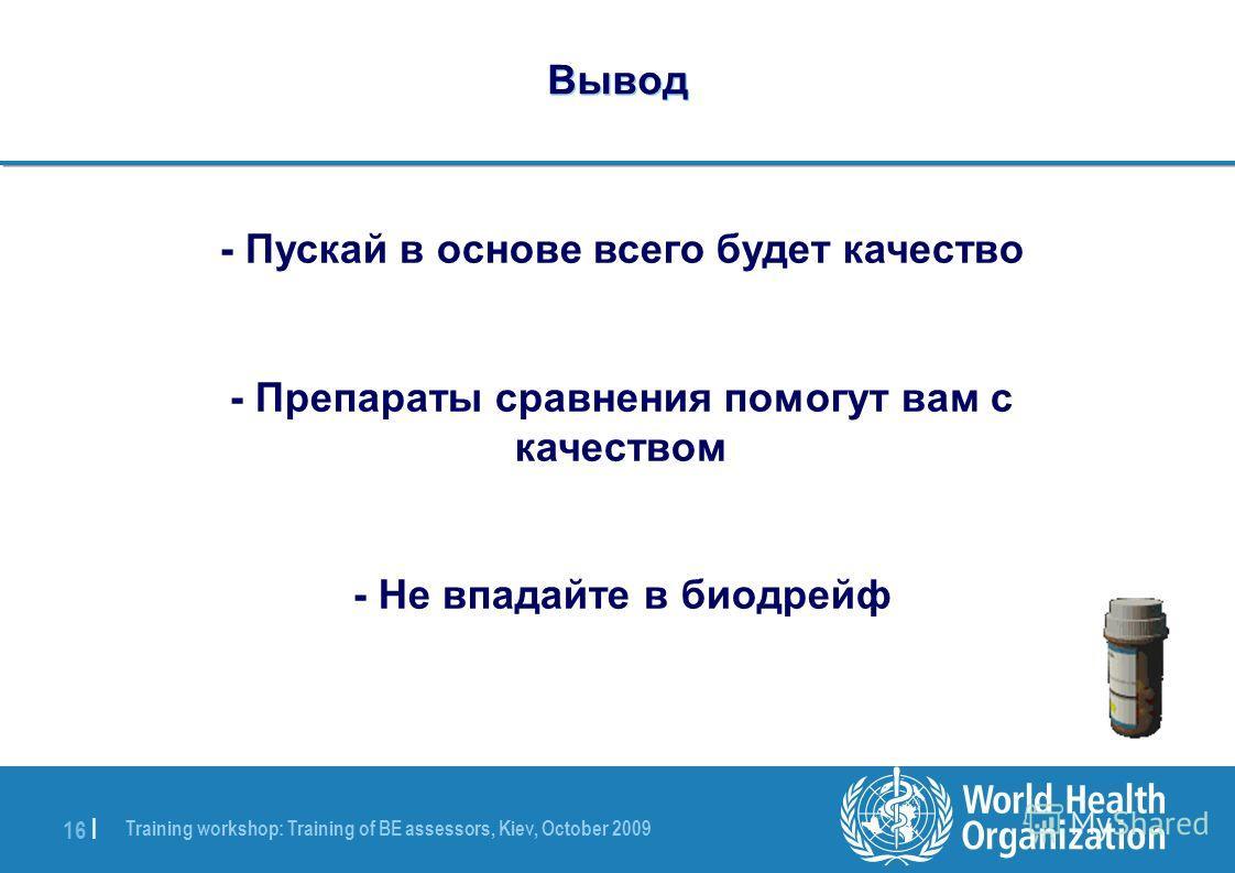 Training workshop: Training of BE assessors, Kiev, October 2009 16 | Вывод - Пускай в основе всего будет качество - Препараты сравнения помогут вам с качеством - Не впадайте в биодрейф