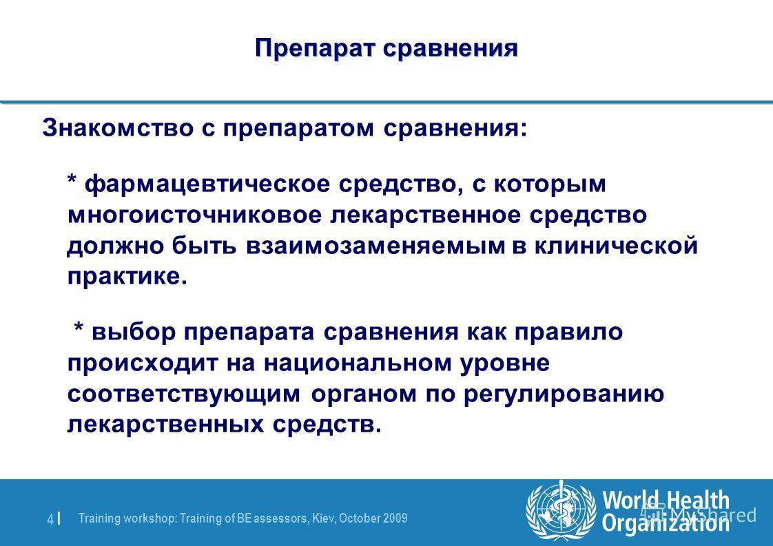 Training workshop: Training of BE assessors, Kiev, October 2009 4 |4 | Препарат сравнения Знакомство с препаратом сравнения: * фармацевтическое средство, с которым многоисточниковое лекарственное средство должно быть взаимозаменяемым в клинической пр