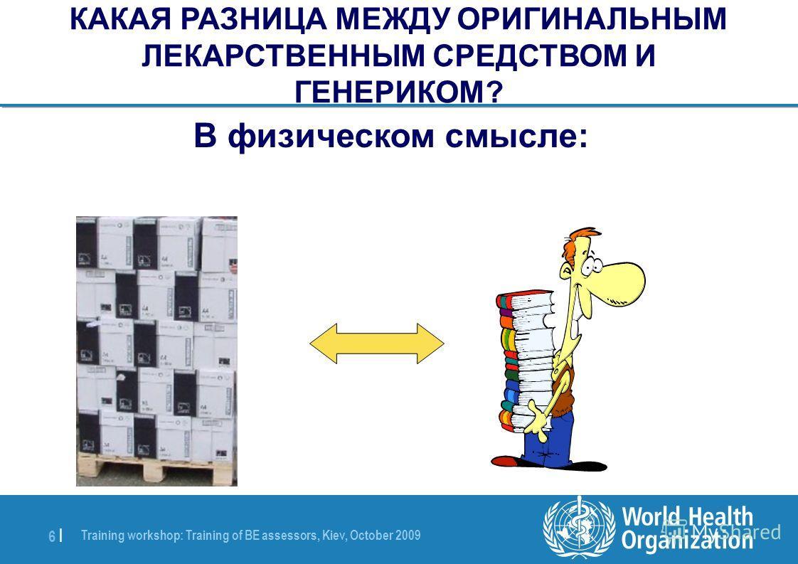 Training workshop: Training of BE assessors, Kiev, October 2009 6 |6 | В физическом смысле: КАКАЯ РАЗНИЦА МЕЖДУ ОРИГИНАЛЬНЫМ ЛЕКАРСТВЕННЫМ СРЕДСТВОМ И ГЕНЕРИКОМ?