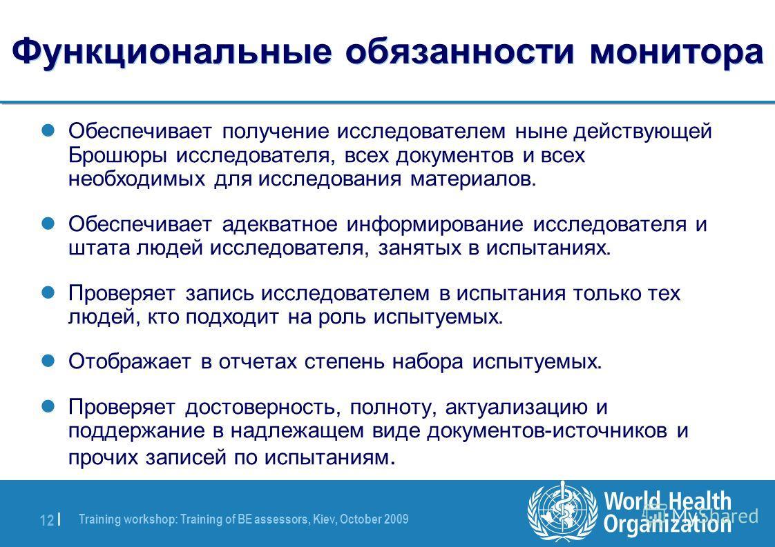 Training workshop: Training of BE assessors, Kiev, October 2009 12 | Функциональные обязанности монитора Обеспечивает получение исследователем ныне действующей Брошюры исследователя, всех документов и всех необходимых для исследования материалов. Обе