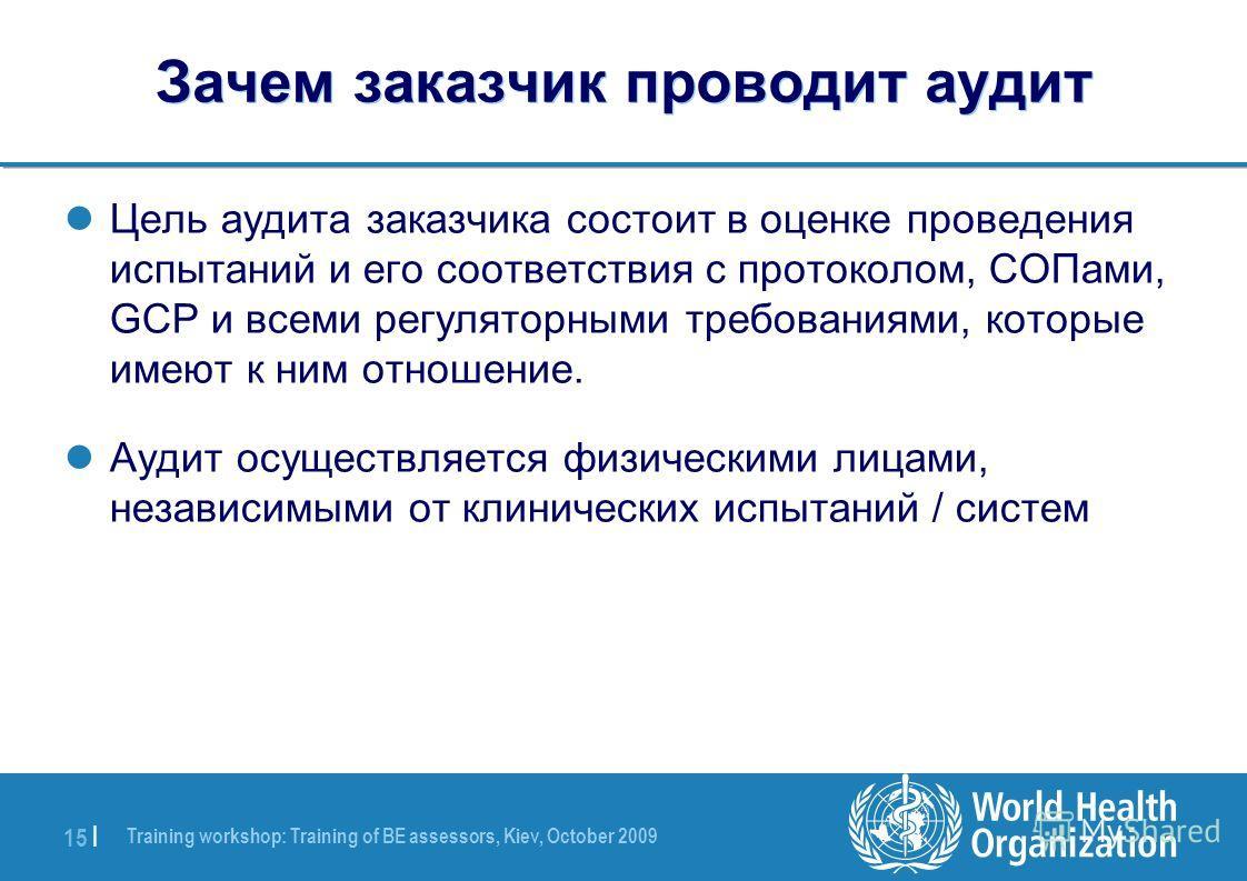Training workshop: Training of BE assessors, Kiev, October 2009 15 | Зачем заказчик проводит аудит Цель аудита заказчика состоит в оценке проведения испытаний и его соответствия с протоколом, СОПами, GCP и всеми регуляторными требованиями, которые им