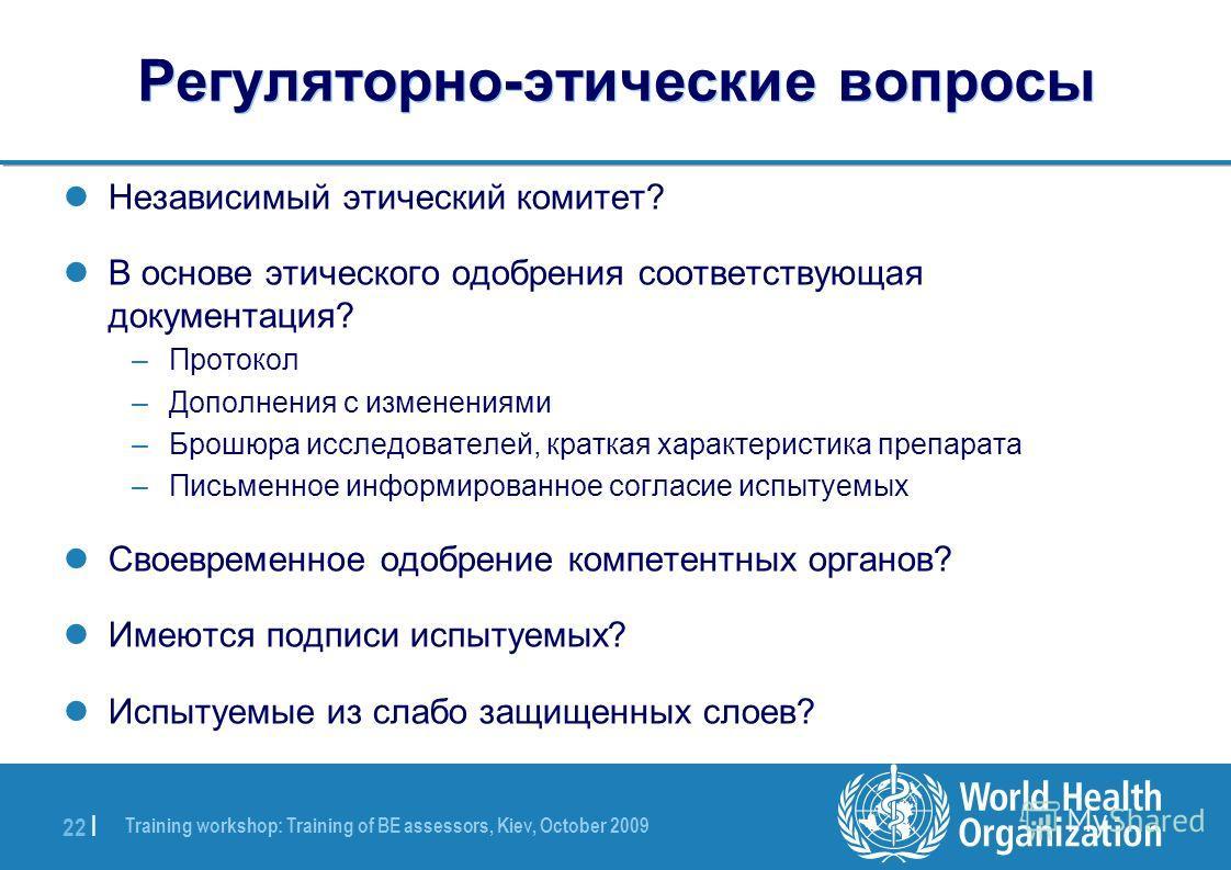Training workshop: Training of BE assessors, Kiev, October 2009 22 | Регуляторно-этические вопросы Независимый этический комитет? В основе этического одобрения соответствующая документация? –Протокол –Дополнения с изменениями –Брошюра исследователей,
