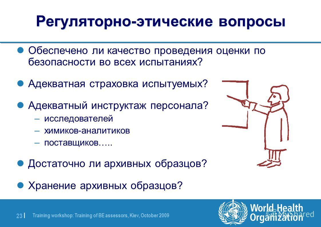 Training workshop: Training of BE assessors, Kiev, October 2009 23 | Регуляторно-этические вопросы Обеспечено ли качество проведения оценки по безопасности во всех испытаниях? Адекватная страховка испытуемых? Адекватный инструктаж персонала? –исследо
