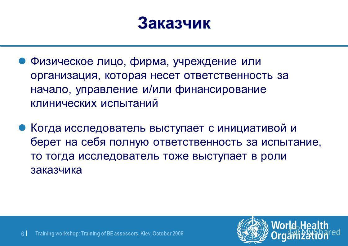 Training workshop: Training of BE assessors, Kiev, October 2009 6 |6 | Заказчик Физическое лицо, фирма, учреждение или организация, которая несет ответственность за начало, управление и/или финансирование клинических испытаний Когда исследователь выс