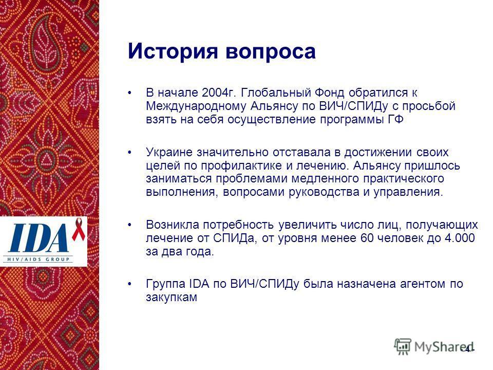 - 4 - История вопроса В начале 2004г. Глобальный Фонд обратился к Международному Альянсу по ВИЧ/СПИДу с просьбой взять на себя осуществление программы ГФ Украине значительно отставала в достижении своих целей по профилактике и лечению. Альянсу пришло