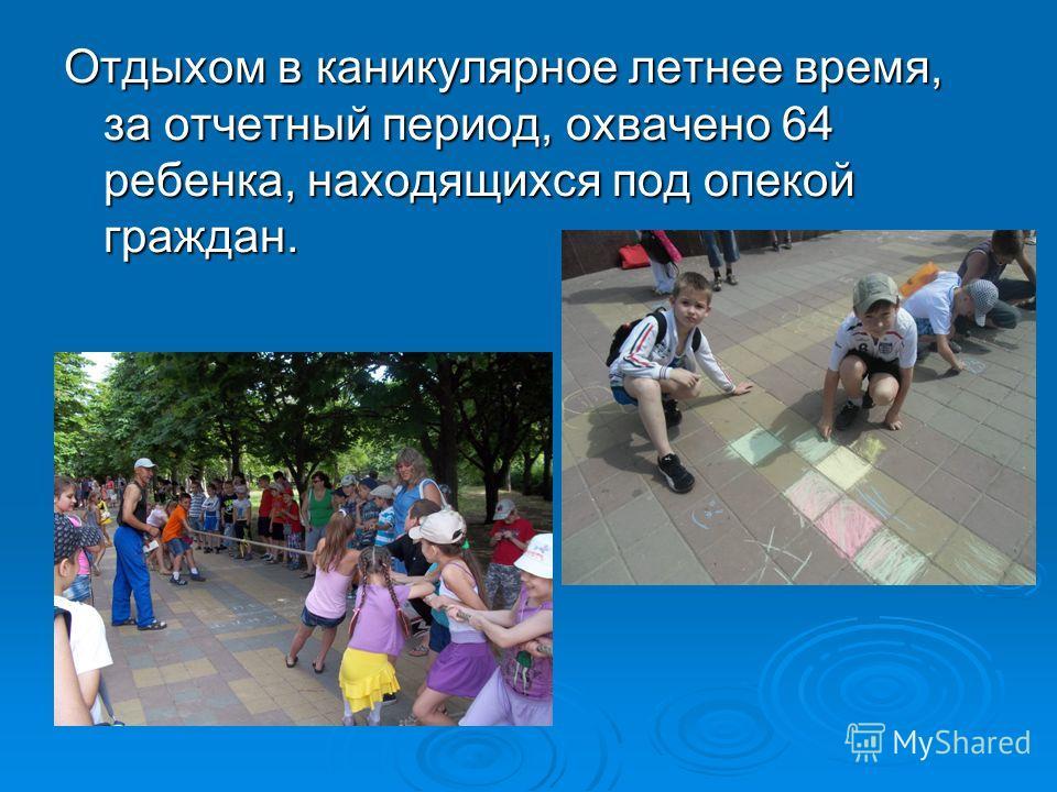 Отдыхом в каникулярное летнее время, за отчетный период, охвачено 64 ребенка, находящихся под опекой граждан.