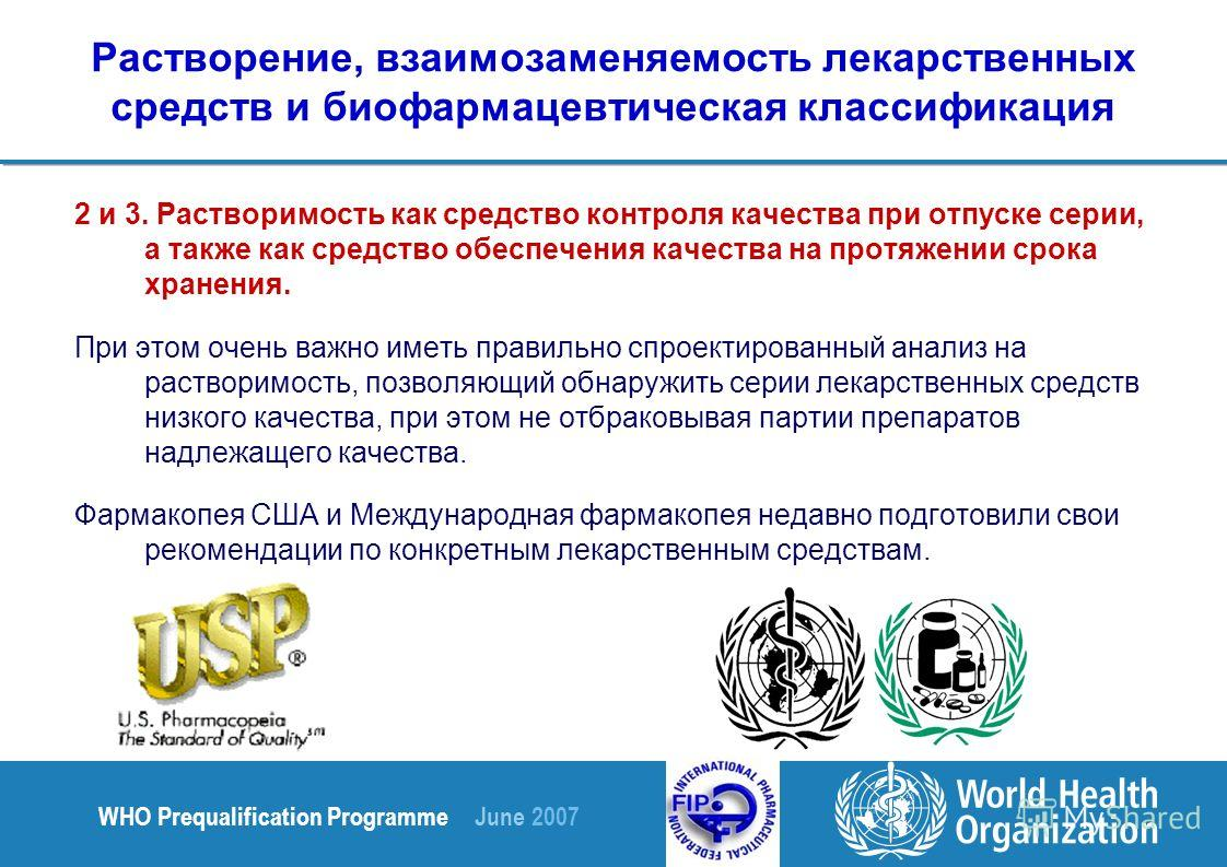 WHO Prequalification Programme June 2007 Растворение, взаимозаменяемость лекарственных средств и биофармацевтическая классификация 2 и 3. Растворимость как средство контроля качества при отпуске серии, а также как средство обеспечения качества на про