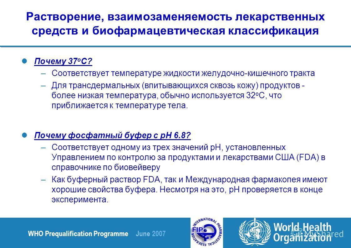 WHO Prequalification Programme June 2007 Растворение, взаимозаменяемость лекарственных средств и биофармацевтическая классификация Почему 37 о С? –Соответствует температуре жидкости желудочно-кишечного тракта –Для трансдермальных (впитывающихся сквоз