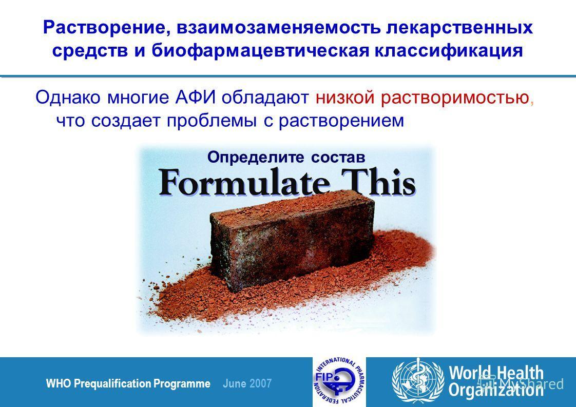 WHO Prequalification Programme June 2007 Растворение, взаимозаменяемость лекарственных средств и биофармацевтическая классификация Однако многие АФИ обладают низкой растворимостью, что создает проблемы с растворением Определите состав