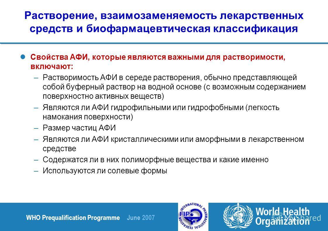 WHO Prequalification Programme June 2007 Растворение, взаимозаменяемость лекарственных средств и биофармацевтическая классификация Свойства АФИ, которые являются важными для растворимости, включают: –Растворимость АФИ в середе растворения, обычно пре