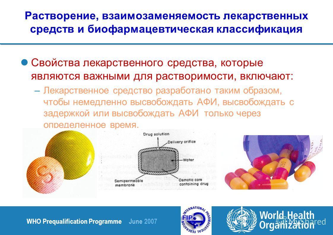 WHO Prequalification Programme June 2007 Растворение, взаимозаменяемость лекарственных средств и биофармацевтическая классификация Свойства лекарственного средства, которые являются важными для растворимости, включают: –Лекарственное средство разрабо