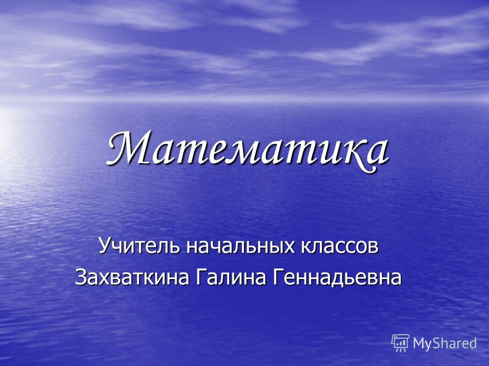 Математика Учитель начальных классов Захваткина Галина Геннадьевна