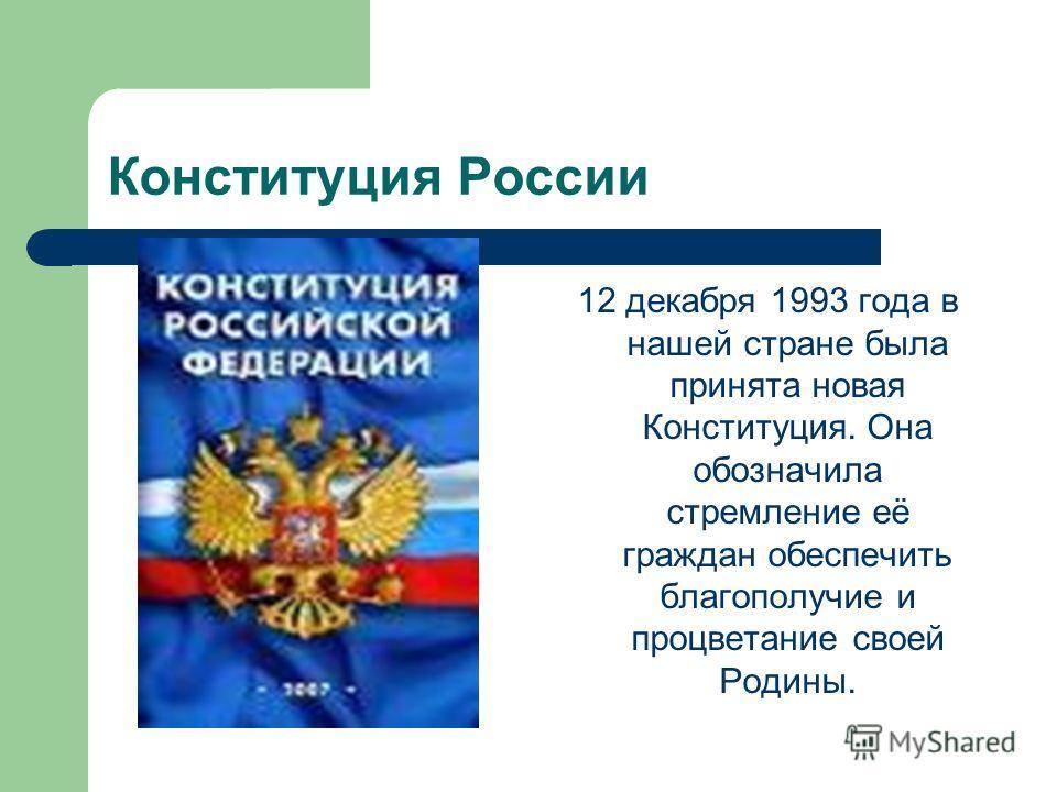 Конституция России 12 декабря 1993 года в нашей стране была принята новая Конституция. Она обозначила стремление её граждан обеспечить благополучие и процветание своей Родины.